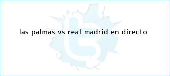 trinos de <b>Las Palmas vs Real Madrid</b>   EN DIRECTO