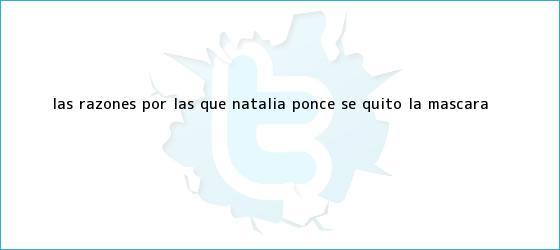 trinos de Las razones por las que <b>Natalia Ponce</b> se quitó la máscara