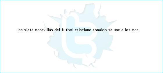trinos de Las Siete Maravillas del fútbol: Cristiano Ronaldo se <b>une</b> a los más ...