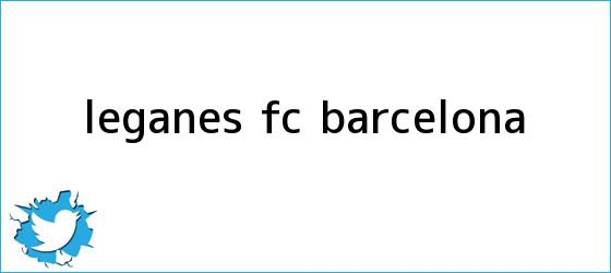 trinos de Leganés - <b>FC Barcelona</b>