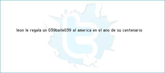trinos de <b>León</b> le regala un &#039;baile&#039; al <b>América</b> en el año de su Centenario