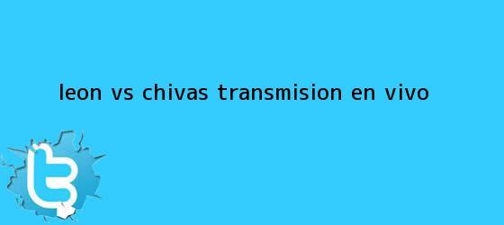 trinos de <b>León vs Chivas</b>: Transmisión en vivo