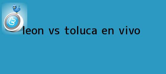 trinos de <b>León Vs Toluca</b> EN VIVO