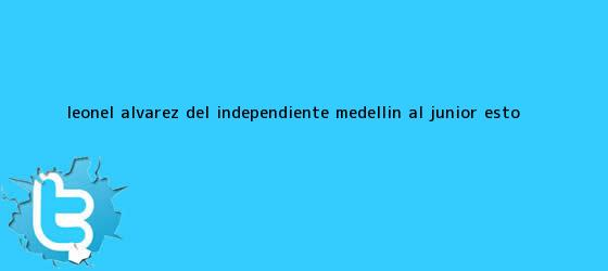 trinos de Leonel Álvarez ¿del independiente Medellín al <b>Junior</b>? Esto ...
