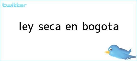 trinos de <b>Ley seca</b> en Bogota