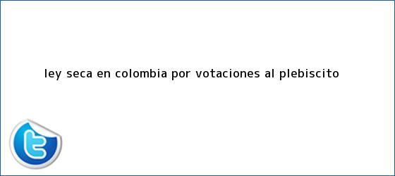 trinos de <b>Ley seca</b> en Colombia por votaciones al plebiscito