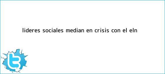 trinos de Líderes sociales median en crisis con el <b>Eln</b>