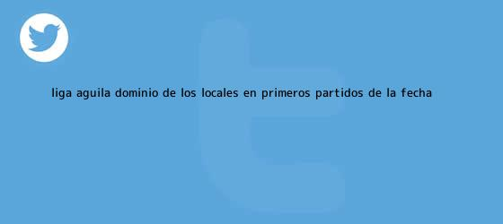 trinos de <b>Liga Águila</b>: Dominio de los locales en primeros partidos de la fecha ...