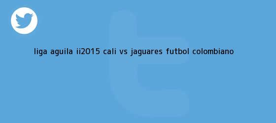 trinos de <b>Liga Águila</b> II-2015: Cali vs. Jaguares - Fútbol colombiano <b>...</b>