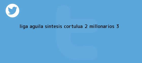 trinos de Liga Aguila Sintesis Cortulua 2 <b>Millonarios</b> 3