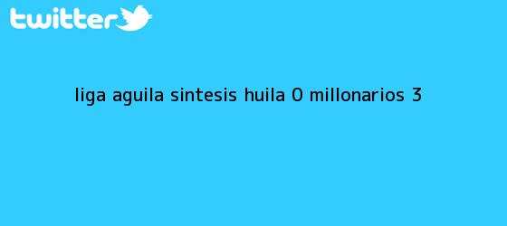 trinos de Liga Aguila Sintesis Huila 0 <b>Millonarios</b> 3