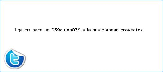 trinos de <b>Liga MX</b> hace un &#039;guiño&#039; a la MLS; planean proyectos