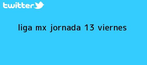 trinos de <b>Liga MX</b> Jornada 13 (Viernes)