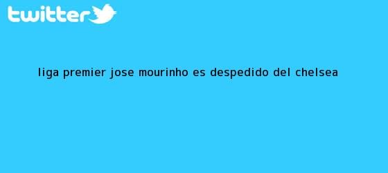 trinos de Liga Premier: José <b>Mourinho</b> es despedido del Chelsea