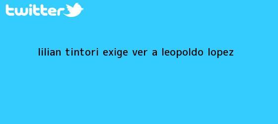 trinos de Lilian Tintori exige ver a <b>Leopoldo López</b>