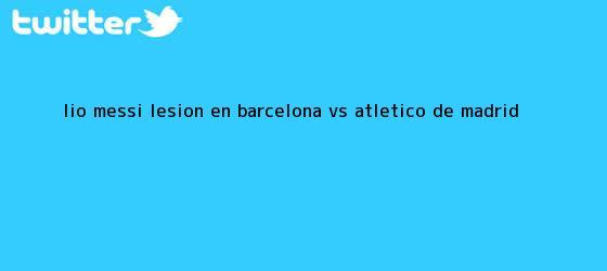 trinos de Lio Messi lesión en <b>Barcelona vs Atlético</b> de Madrid