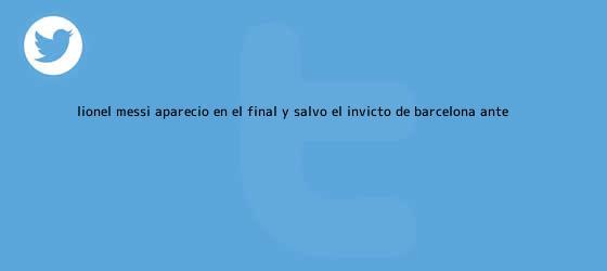 trinos de Lionel Messi apareció en el final y salvó el invicto de <b>Barcelona</b> ante ...