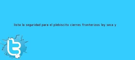 trinos de Lista la seguridad para el plebiscito: Cierres fronterizos, <b>ley seca</b> y ...