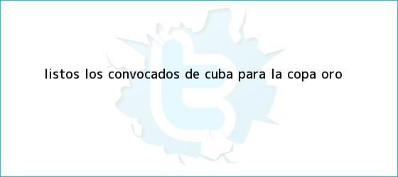 trinos de Listos los convocados de Cuba para la <b>Copa Oro</b>