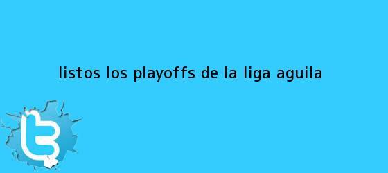 trinos de Listos los playoffs de la <b>Liga Águila</b>