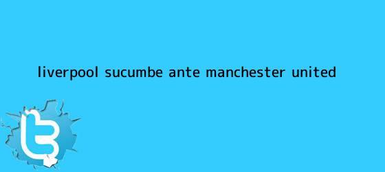 trinos de Liverpool sucumbe ante <b>Manchester United</b>