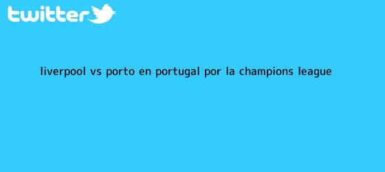 trinos de <b>Liverpool vs. Porto: en Portugal por la Champions League</b>