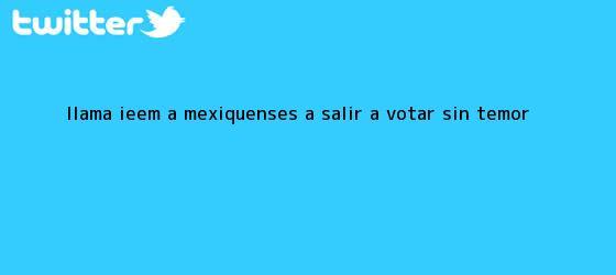 trinos de Llama <b>IEEM</b> a mexiquenses a salir a votar sin temor