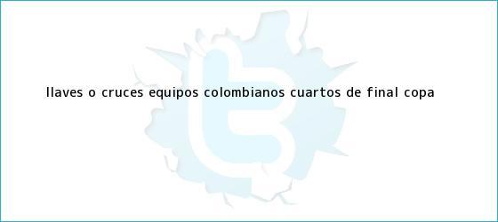 trinos de Llaves o cruces equipos colombianos cuartos de final <b>Copa</b> ...