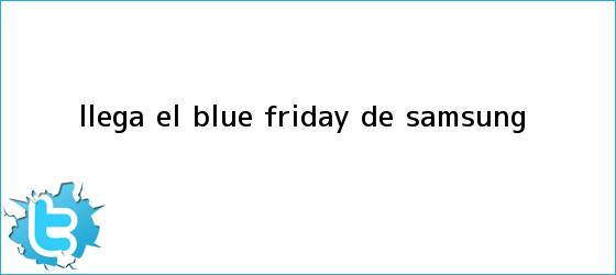 trinos de Llega el <b>Blue Friday</b> de Samsung