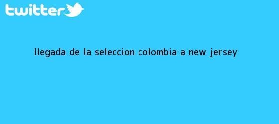 trinos de Llegada de la <b>Seleccion Colombia</b> a New Jersey