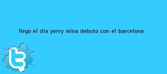 trinos de ¡Llegó el día! <b>Yerry Mina</b> debutó con el Barcelona