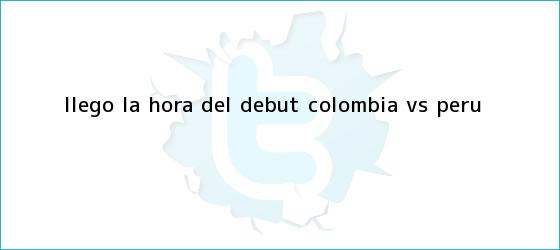 trinos de ¡Llegó la hora del debut! <b>Colombia vs Perú</b>