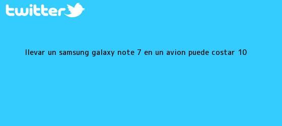 trinos de Llevar un <b>Samsung Galaxy Note 7</b> en un avión puede costar 10 ...