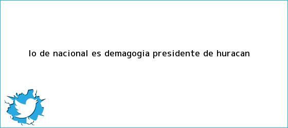 trinos de ?Lo de Nacional es <b>demagogia</b>?: presidente de Huracán