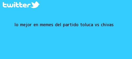 trinos de Lo mejor en memes del partido <b>Toluca vs Chivas</b>