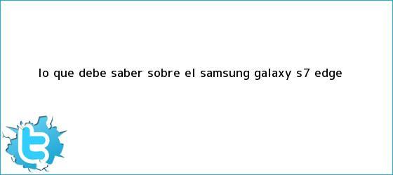 trinos de Lo que debe saber sobre el <b>Samsung Galaxy S7</b> Edge