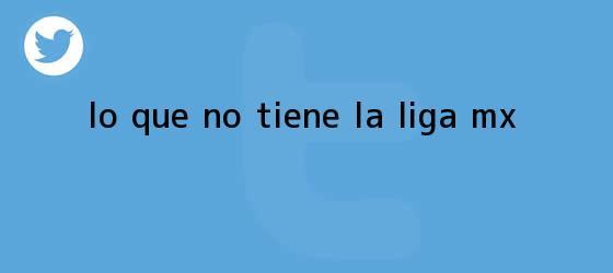 trinos de Lo que no tiene la <b>Liga MX</b>