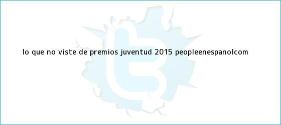 trinos de Lo que no viste de <b>Premios Juventud 2015</b> | PeopleenEspanol.com