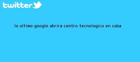 trinos de Lo último: Google abrirá centro tecnológico en <b>Cuba</b>