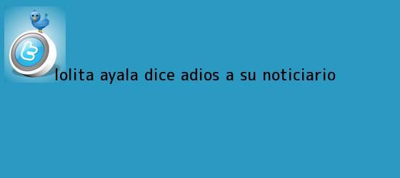 trinos de <b>Lolita Ayala</b> dice adiós a su noticiario