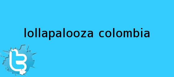 trinos de <b>Lollapalooza</b> Colombia