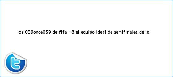 trinos de Los 'Once' de <b>FIFA</b> 18: el equipo ideal de semifinales de la ...