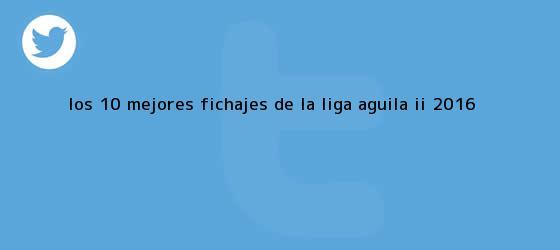 trinos de Los 10 mejores fichajes de la <b>Liga Águila</b> II 2016