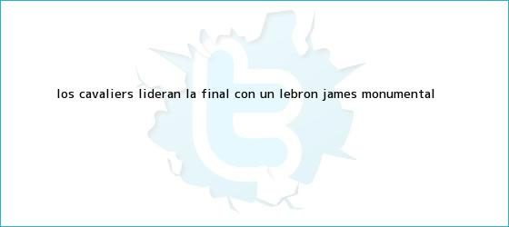 trinos de Los Cavaliers lideran la final con un <b>LeBron James</b> monumental