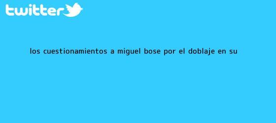 trinos de Los cuestionamientos a <b>Miguel Bosé</b> por el doblaje en su ...