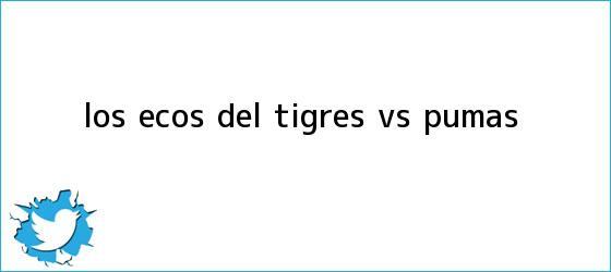 trinos de Los ecos del <b>Tigres vs Pumas</b>