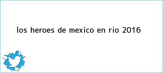 trinos de ¡Los héroes de <b>México</b> en <b>Río 2016</b>!