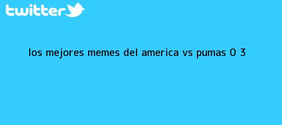 trinos de Los Mejores Memes Del <b>América Vs</b>. <b>Pumas</b> 0 ? 3