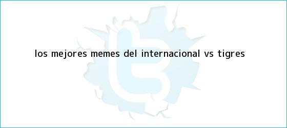 trinos de Los mejores memes del <b>Internacional vs Tigres</b>