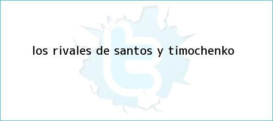 trinos de Los rivales de Santos y ?<b>Timochenko</b>?